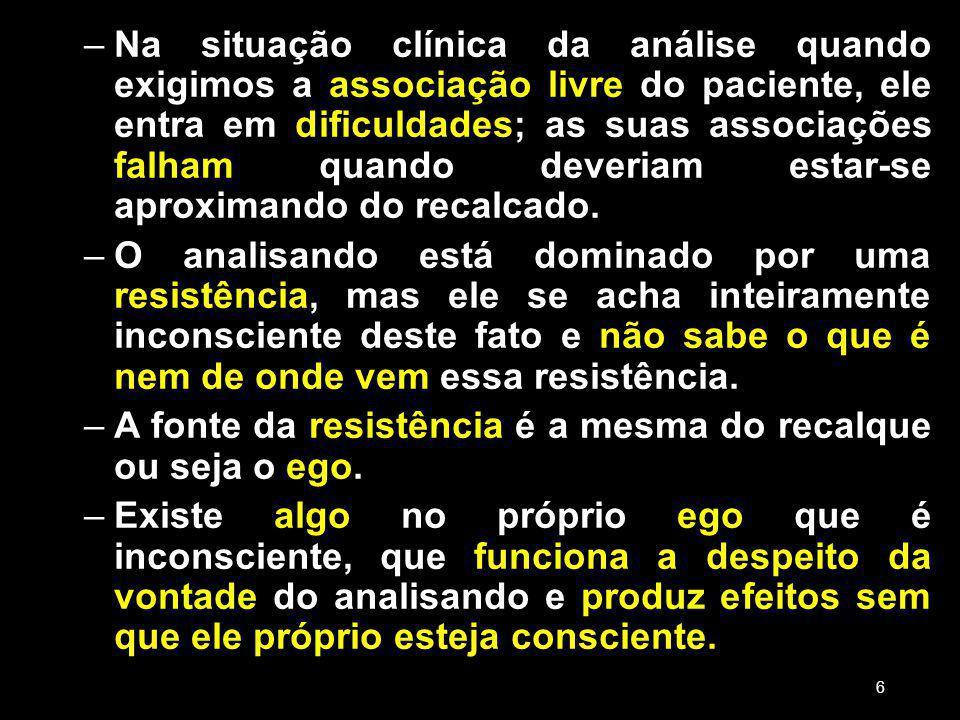 –Na situação clínica da análise quando exigimos a associação livre do paciente, ele entra em dificuldades; as suas associações falham quando deveriam estar-se aproximando do recalcado.