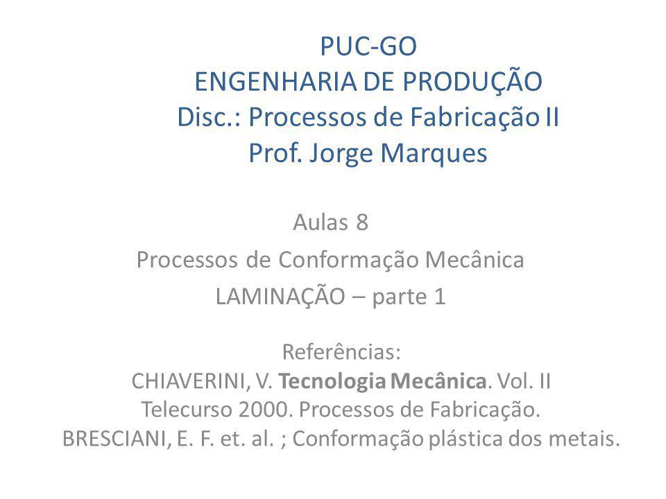 PUC-GO ENGENHARIA DE PRODUÇÃO Disc.: Processos de Fabricação II Prof. Jorge Marques Aulas 8 Processos de Conformação Mecânica LAMINAÇÃO – parte 1 Refe