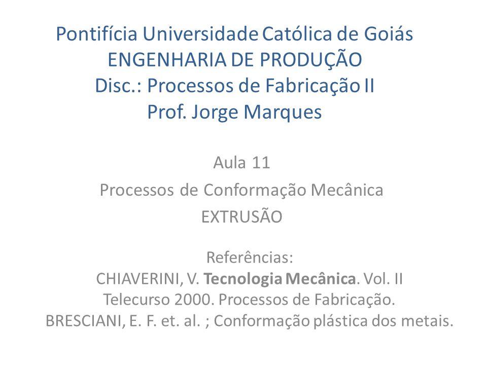 Pontifícia Universidade Católica de Goiás ENGENHARIA DE PRODUÇÃO Disc.: Processos de Fabricação II Prof. Jorge Marques Aula 11 Processos de Conformaçã