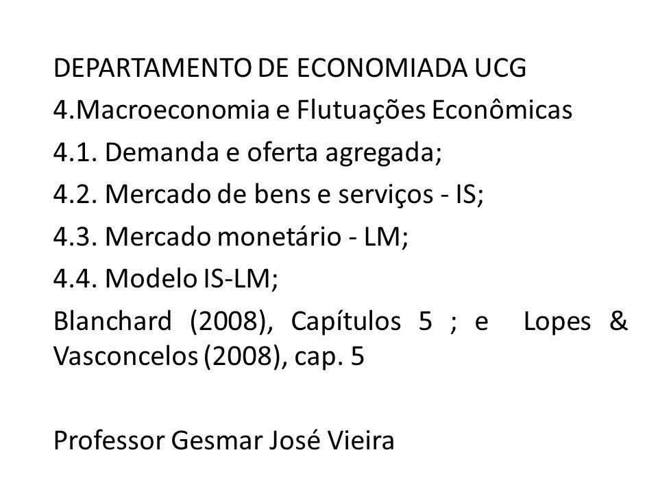 DEPARTAMENTO DE ECONOMIADA UCG 4.Macroeconomia e Flutuações Econômicas 4.1. Demanda e oferta agregada; 4.2. Mercado de bens e serviços - IS; 4.3. Merc