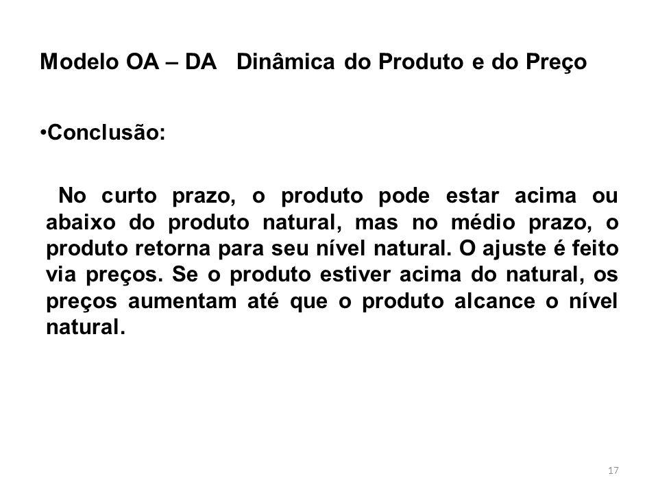 17 Modelo OA – DA Dinâmica do Produto e do Preço Conclusão: No curto prazo, o produto pode estar acima ou abaixo do produto natural, mas no médio praz
