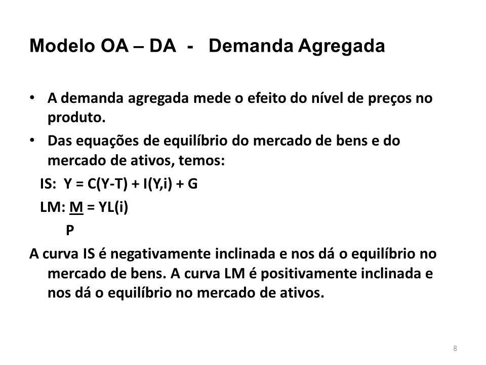 8 Modelo OA – DA - Demanda Agregada A demanda agregada mede o efeito do nível de preços no produto. Das equações de equilíbrio do mercado de bens e do