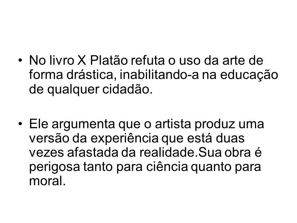 No livro X Platão refuta o uso da arte de forma drástica, inabilitando-a na educação de qualquer cidadão. Ele argumenta que o artista produz uma versã