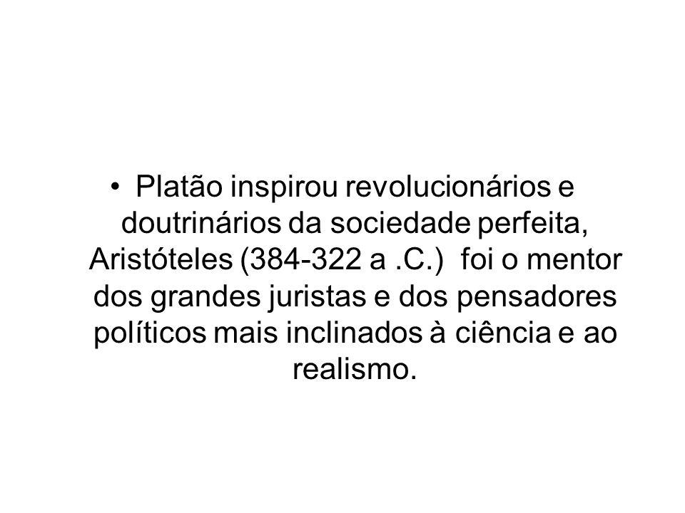 Platão inspirou revolucionários e doutrinários da sociedade perfeita, Aristóteles (384-322 a.C.) foi o mentor dos grandes juristas e dos pensadores políticos mais inclinados à ciência e ao realismo.