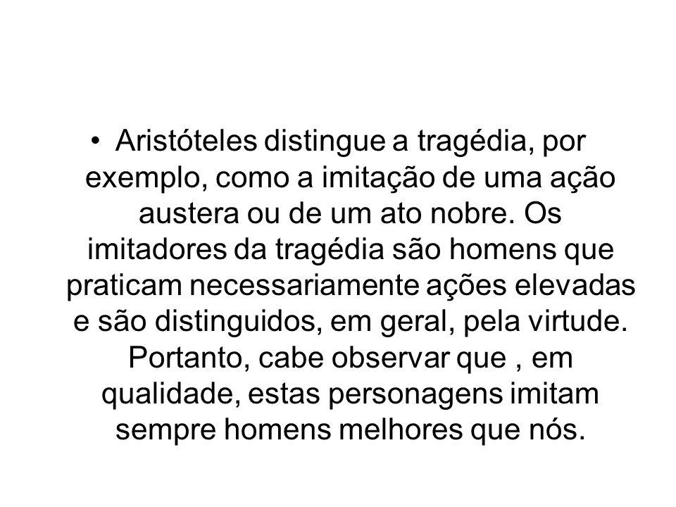 Aristóteles distingue a tragédia, por exemplo, como a imitação de uma ação austera ou de um ato nobre. Os imitadores da tragédia são homens que pratic