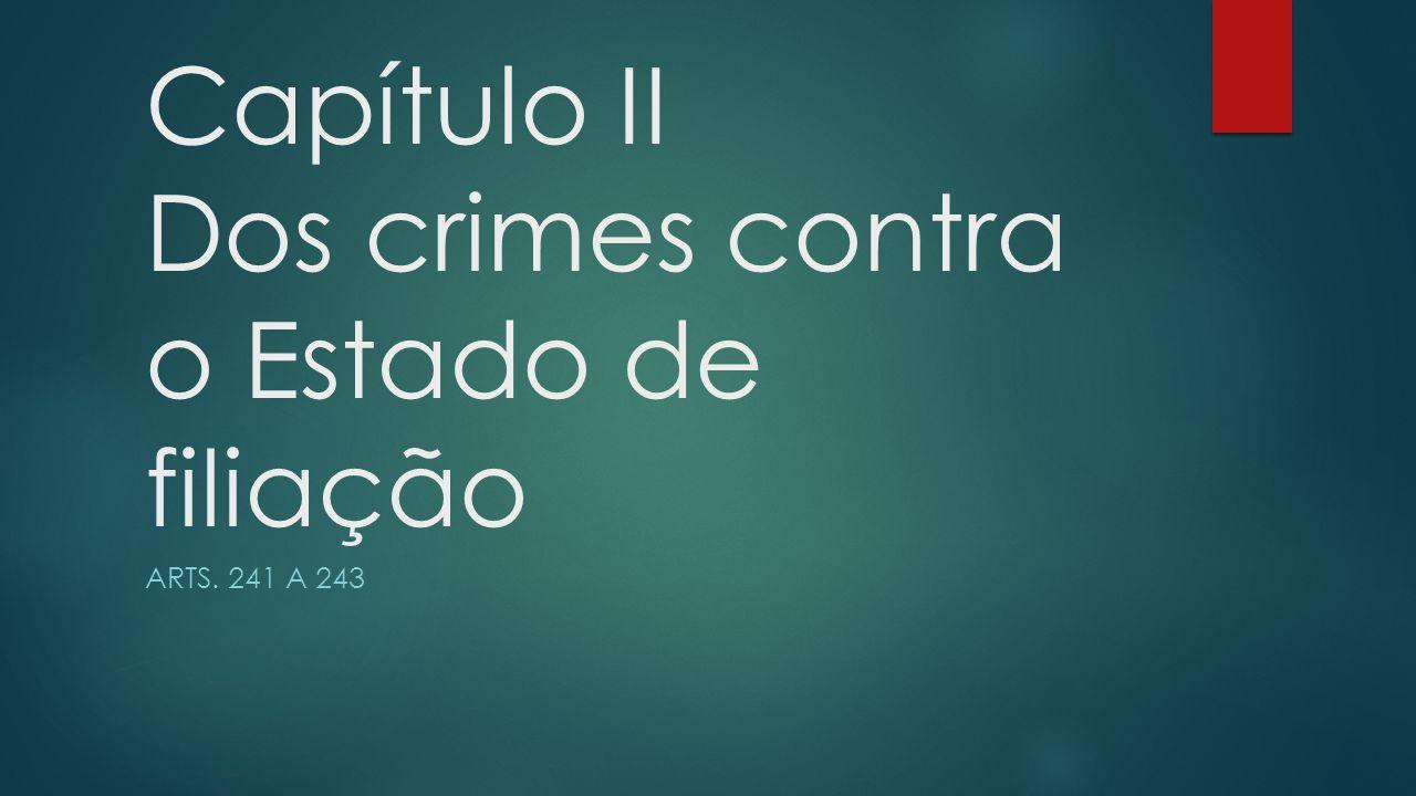 Capítulo II Dos crimes contra o Estado de filiação ARTS. 241 A 243