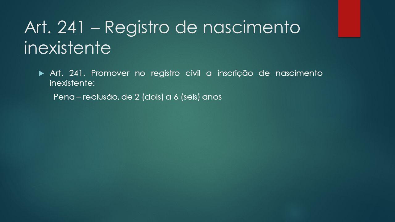Art. 241 – Registro de nascimento inexistente  Art. 241. Promover no registro civil a inscrição de nascimento inexistente: Pena – reclusão, de 2 (doi