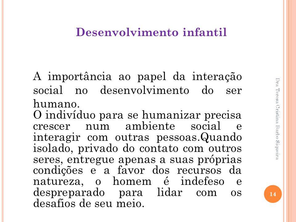 Dra Teresa Cristina Barbo Siqueira 14 Desenvolvimento infantil A importância ao papel da interação social no desenvolvimento do ser humano. O indivídu