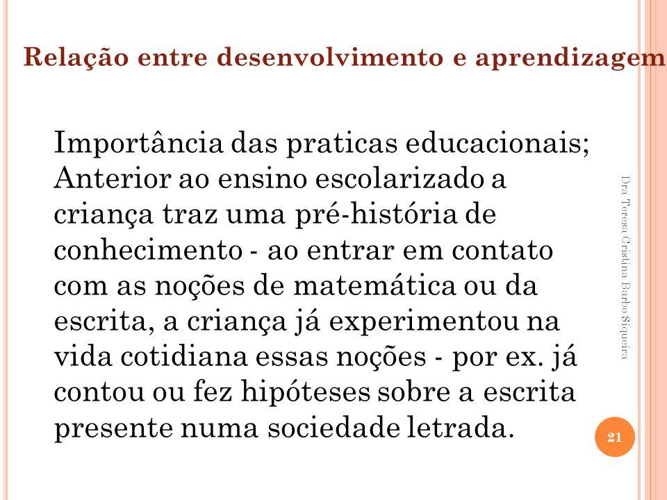 Dra Teresa Cristina Barbo Siqueira 21 Relação entre desenvolvimento e aprendizagem: Importância das praticas educacionais; Anterior ao ensino escolari