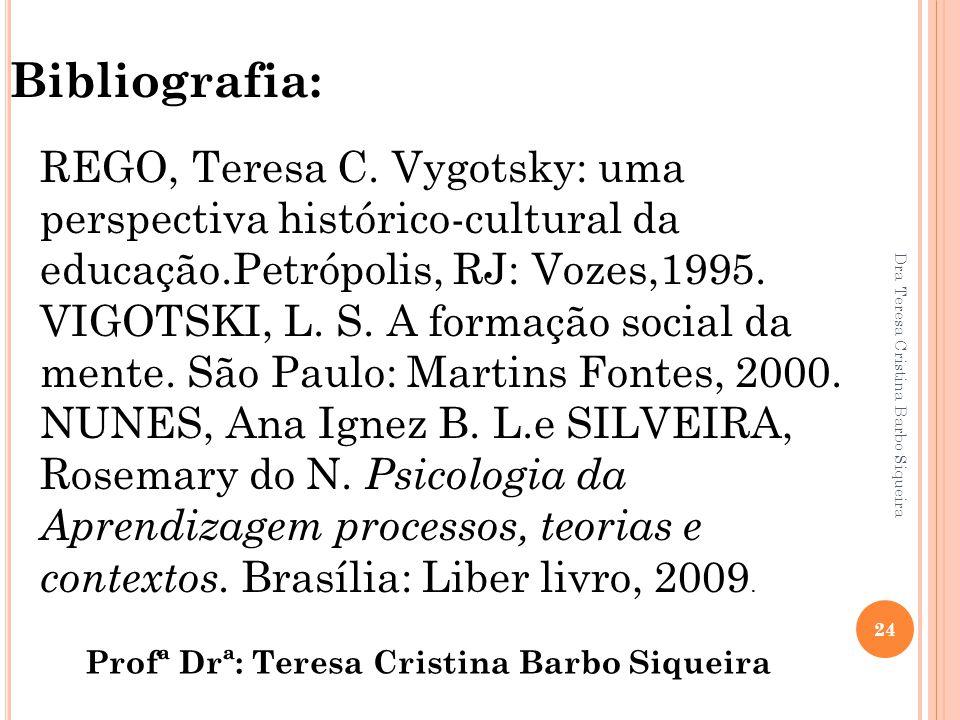 Dra Teresa Cristina Barbo Siqueira 24 Bibliografia: REGO, Teresa C. Vygotsky: uma perspectiva histórico-cultural da educação.Petrópolis, RJ: Vozes,199