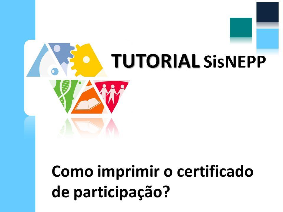 Como imprimir o certificado de participação? TUTORIAL TUTORIAL SisNEPP