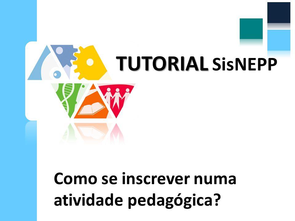 Como se inscrever numa atividade pedagógica? TUTORIAL TUTORIAL SisNEPP