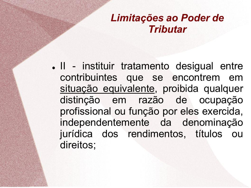 Limitações ao Poder de Tributar A Anterioridade Nonagesimal, não se aplica: Empréstimos Compulsórios em caso de calamidade pública ou guerra externa (148, I); Ao II, IE, IPI e IOF; (153, I, II, IV e V) Imposto Extraordinário de Guerra; (154, II) Fixação da BC do IPVA (155, III) e do IPTU (156, I)