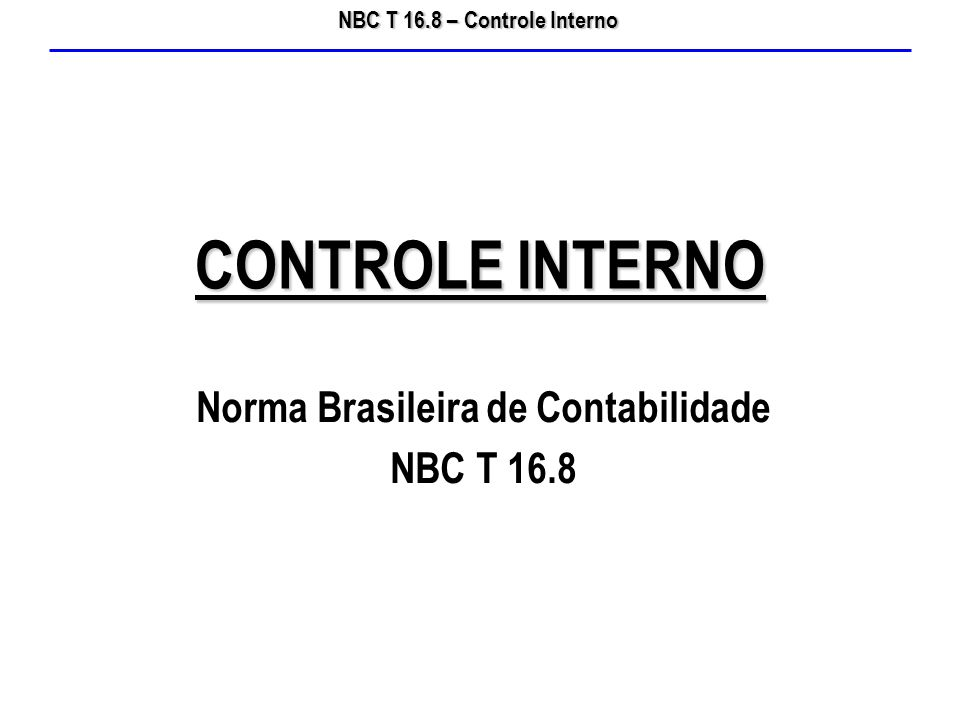 NBC T 16.8 – Controle Interno O Conselho Federal de Contabilidade, por meio da Resolução CFC nº 1.135/08, aprovou a Norma Brasileira de Contabilidade NBC T 16.8 que trata do Controle Interno.