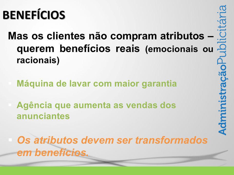 Mas os clientes não compram atributos – querem benefícios reais (emocionais ou racionais)  Máquina de lavar com maior garantia  Agência que aumenta as vendas dos anunciantes  Os atributos devem ser transformados em benefícios.