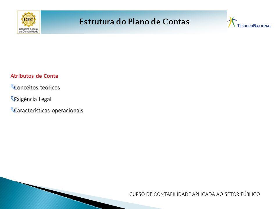 CURSO DE CONTABILIDADE APLICADA AO SETOR PÚBLICO Atributos de Conta  Conceitos teóricos  Exigência Legal  Características operacionais Estrutura do