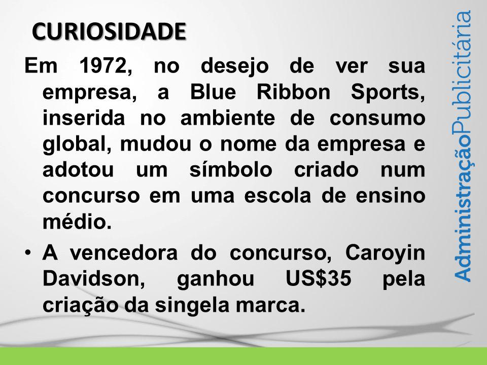 CURIOSIDADE Em 1972, no desejo de ver sua empresa, a Blue Ribbon Sports, inserida no ambiente de consumo global, mudou o nome da empresa e adotou um símbolo criado num concurso em uma escola de ensino médio.