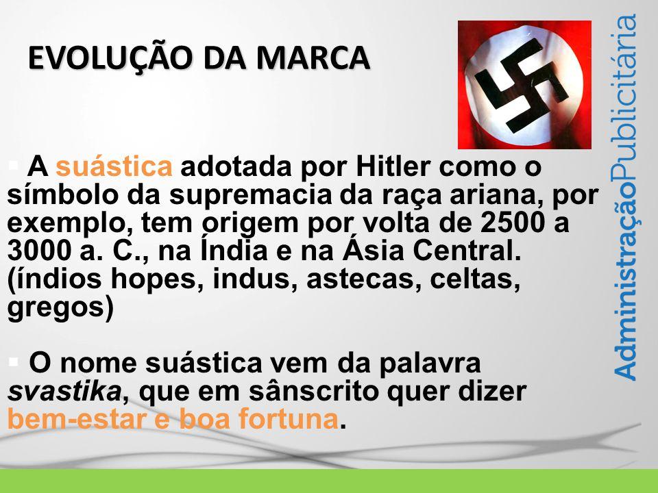 EVOLUÇÃO DA MARCA  A suástica adotada por Hitler como o símbolo da supremacia da raça ariana, por exemplo, tem origem por volta de 2500 a 3000 a.