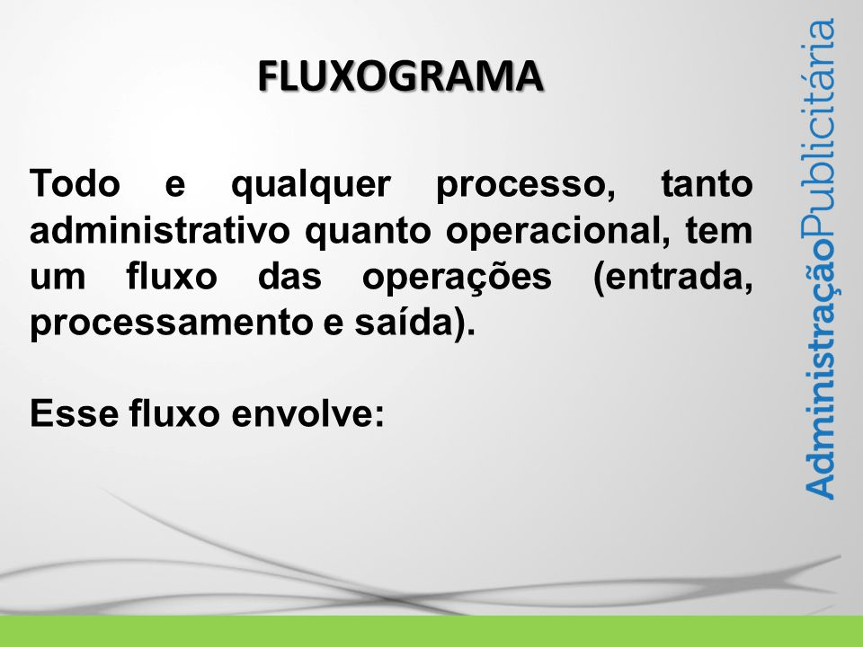 Todo e qualquer processo, tanto administrativo quanto operacional, tem um fluxo das operações (entrada, processamento e saída).