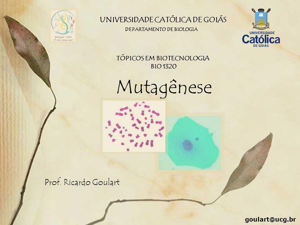 UNIVERSIDADE CATÓLICA DE GOIÁS Mutagênese Prof. Ricardo Goulart DEPARTAMENTO DE BIOLOGIA TÓPICOS EM BIOTECNOLOGIA BIO 1320 goulart@ucg.br