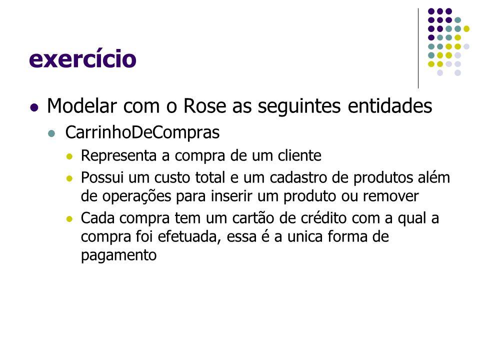 exercício Modelar com o Rose as seguintes entidades CarrinhoDeCompras Representa a compra de um cliente Possui um custo total e um cadastro de produto