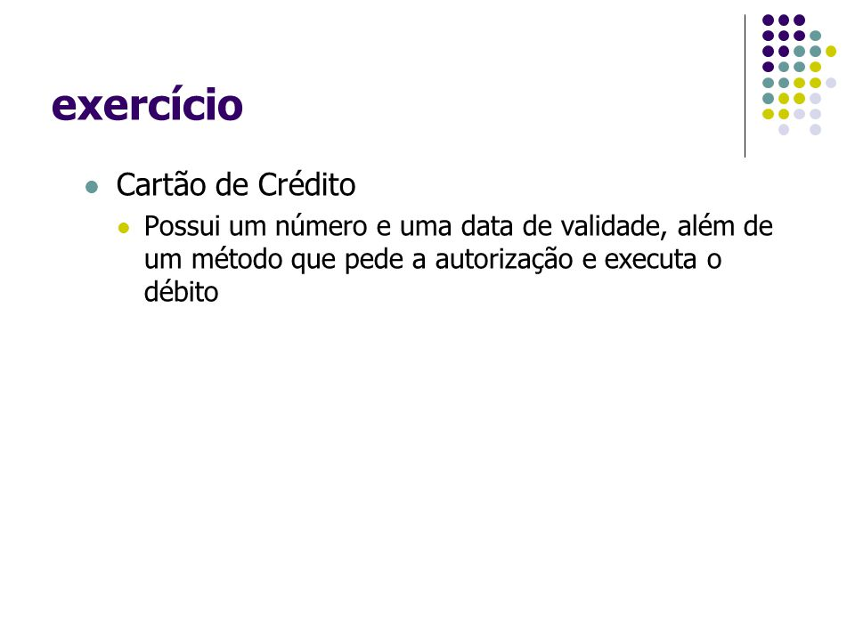 exercício Cartão de Crédito Possui um número e uma data de validade, além de um método que pede a autorização e executa o débito