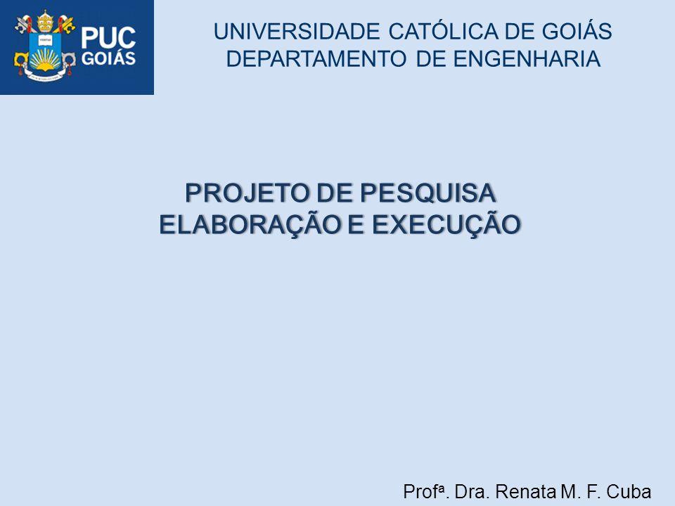 Prof a. Dra. Renata M. F. Cuba UNIVERSIDADE CATÓLICA DE GOIÁS DEPARTAMENTO DE ENGENHARIA PROJETO DE PESQUISAPROJETO DE PESQUISA ELABORAÇÃO E EXECUÇÃOE