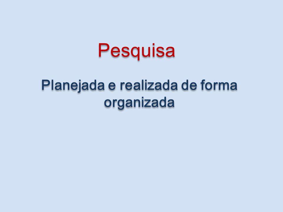 Planejada e realizada de forma organizada Pesquisa