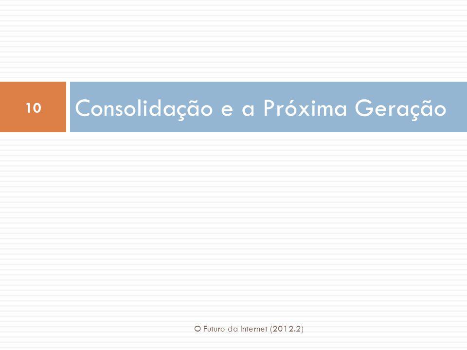 Consolidação e a Próxima Geração 10 O Futuro da Internet (2012.2)