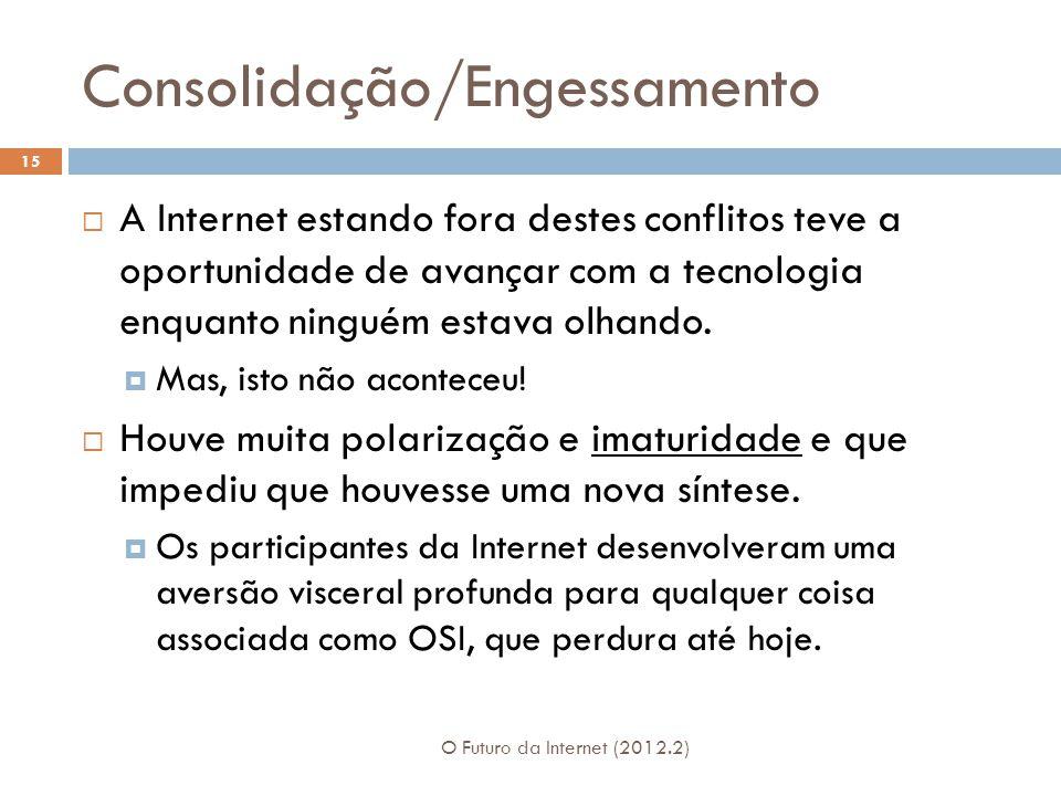 Consolidação/Engessamento O Futuro da Internet (2012.2) 15  A Internet estando fora destes conflitos teve a oportunidade de avançar com a tecnologia enquanto ninguém estava olhando.