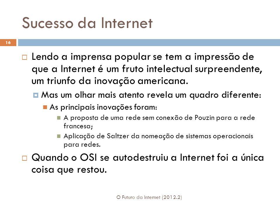 Sucesso da Internet O Futuro da Internet (2012.2) 16  Lendo a imprensa popular se tem a impressão de que a Internet é um fruto intelectual surpreendente, um triunfo da inovação americana.