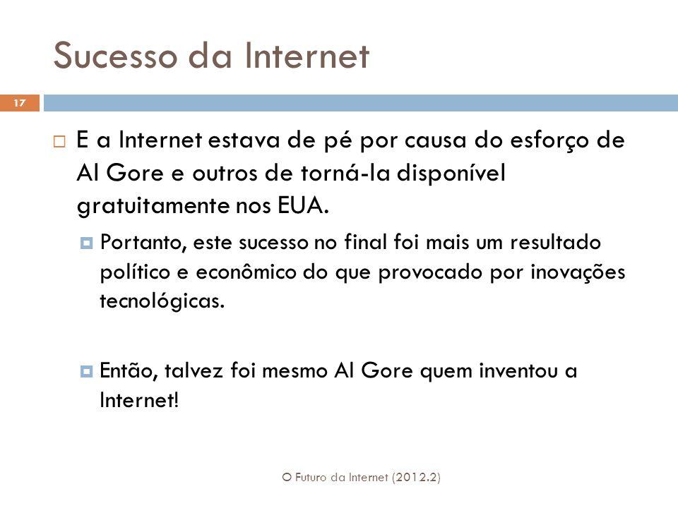 Sucesso da Internet O Futuro da Internet (2012.2) 17  E a Internet estava de pé por causa do esforço de Al Gore e outros de torná-la disponível gratuitamente nos EUA.