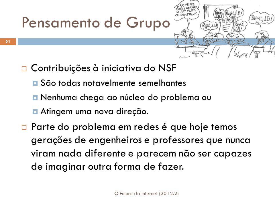 Pensamento de Grupo O Futuro da Internet (2012.2) 21  Contribuições à iniciativa do NSF  São todas notavelmente semelhantes  Nenhuma chega ao núcleo do problema ou  Atingem uma nova direção.