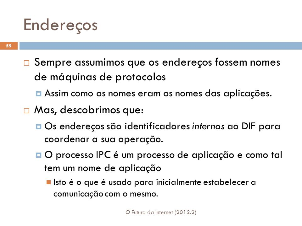 Endereços O Futuro da Internet (2012.2) 59  Sempre assumimos que os endereços fossem nomes de máquinas de protocolos  Assim como os nomes eram os nomes das aplicações.