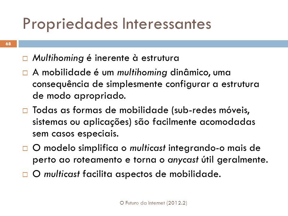 Propriedades Interessantes O Futuro da Internet (2012.2) 68  Multihoming é inerente à estrutura  A mobilidade é um multihoming dinâmico, uma consequência de simplesmente configurar a estrutura de modo apropriado.