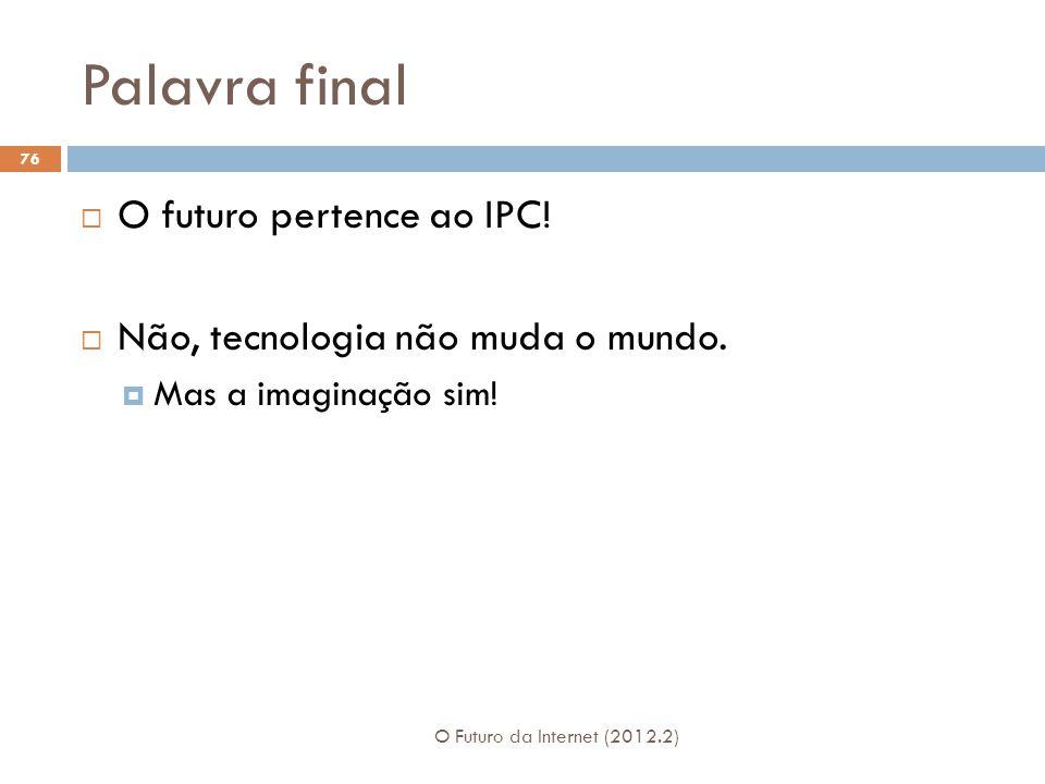 Palavra final O Futuro da Internet (2012.2) 76  O futuro pertence ao IPC.