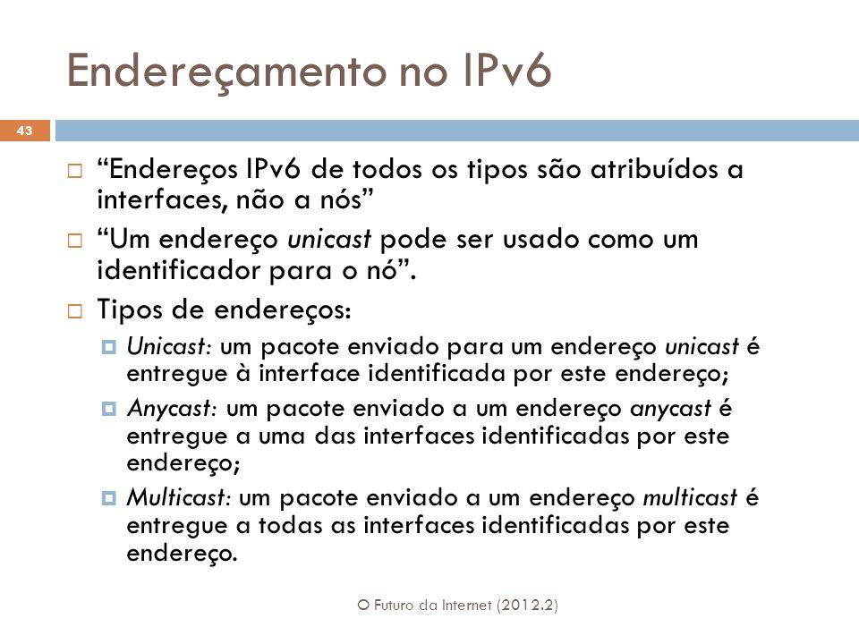 """Endereçamento no IPv6 O Futuro da Internet (2012.2) 43  """"Endereços IPv6 de todos os tipos são atribuídos a interfaces, não a nós""""  """"Um endereço unic"""