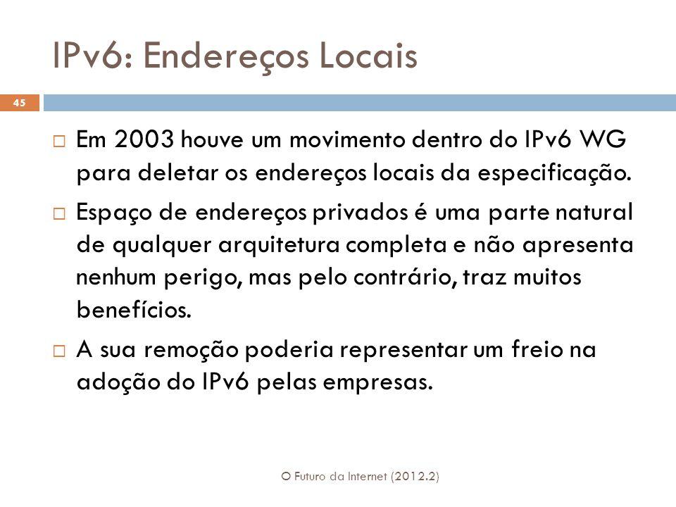 IPv6: Endereços Locais O Futuro da Internet (2012.2) 45  Em 2003 houve um movimento dentro do IPv6 WG para deletar os endereços locais da especificaç