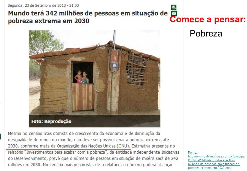 Pobreza Comece a pensar: Fonte: http://www.bahianoticias.com.br/principa l/noticia/144074-mundo-tera-342- milhoes-de-pessoas-em-situacao-de- pobreza-e