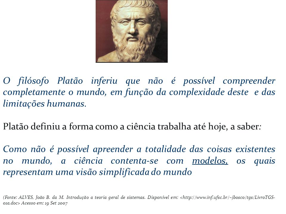 O filósofo Platão inferiu que não é possível compreender completamente o mundo, em função da complexidade deste e das limitações humanas. Platão defin