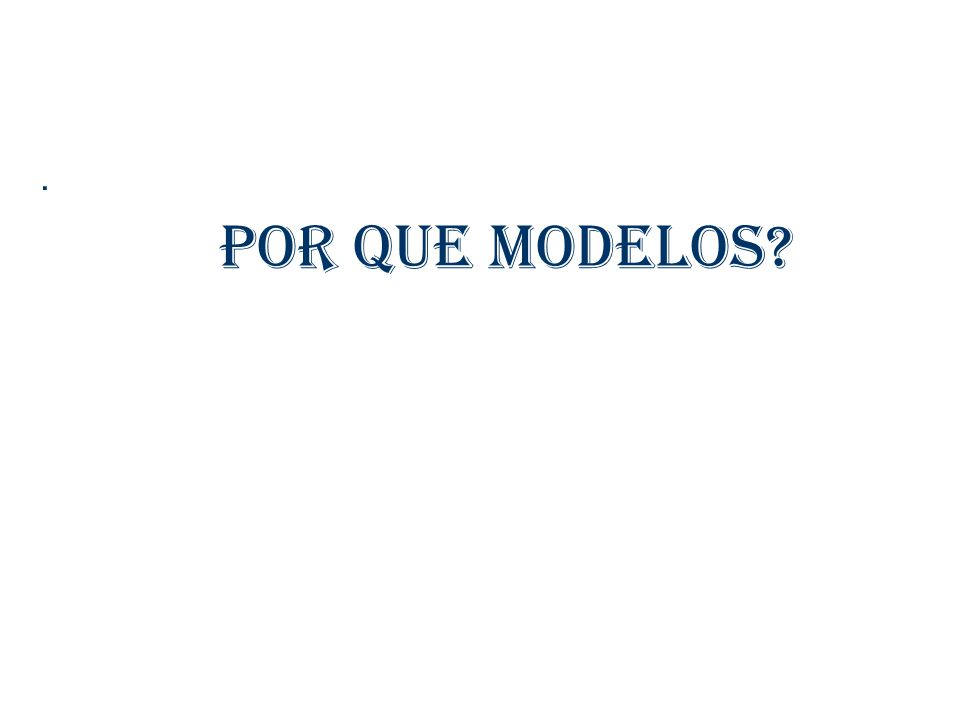 Por que modelos?.