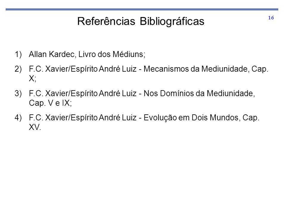 16 Referências Bibliográficas 1)Allan Kardec, Livro dos Médiuns; 2)F.C. Xavier/Espírito André Luiz - Mecanismos da Mediunidade, Cap. X; 3)F.C. Xavier/