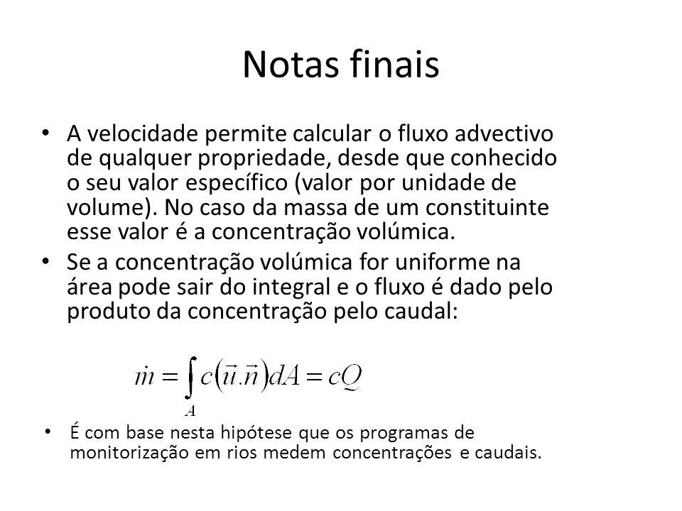 Notas finais A velocidade permite calcular o fluxo advectivo de qualquer propriedade, desde que conhecido o seu valor específico (valor por unidade de