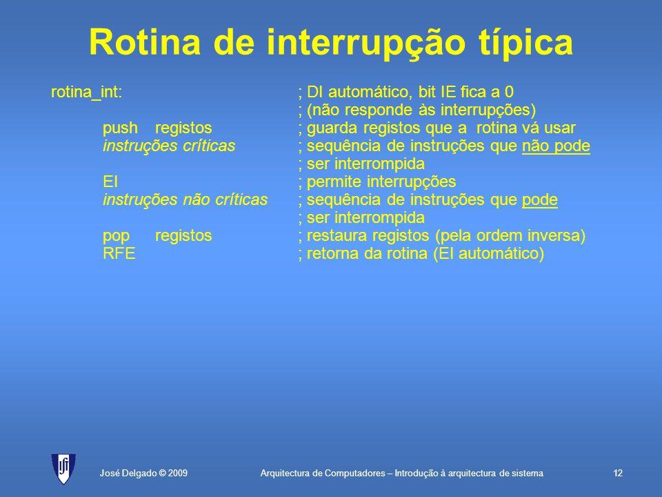 Arquitectura de Computadores – Introdução à arquitectura de sistema12José Delgado © 2009 Rotina de interrupção típica rotina_int:; DI automático, bit IE fica a 0 ; (não responde às interrupções) pushregistos; guarda registos que a rotina vá usar instruções críticas; sequência de instruções que não pode ; ser interrompida EI; permite interrupções instruções não críticas; sequência de instruções que pode ; ser interrompida popregistos; restaura registos (pela ordem inversa) RFE; retorna da rotina (EI automático)