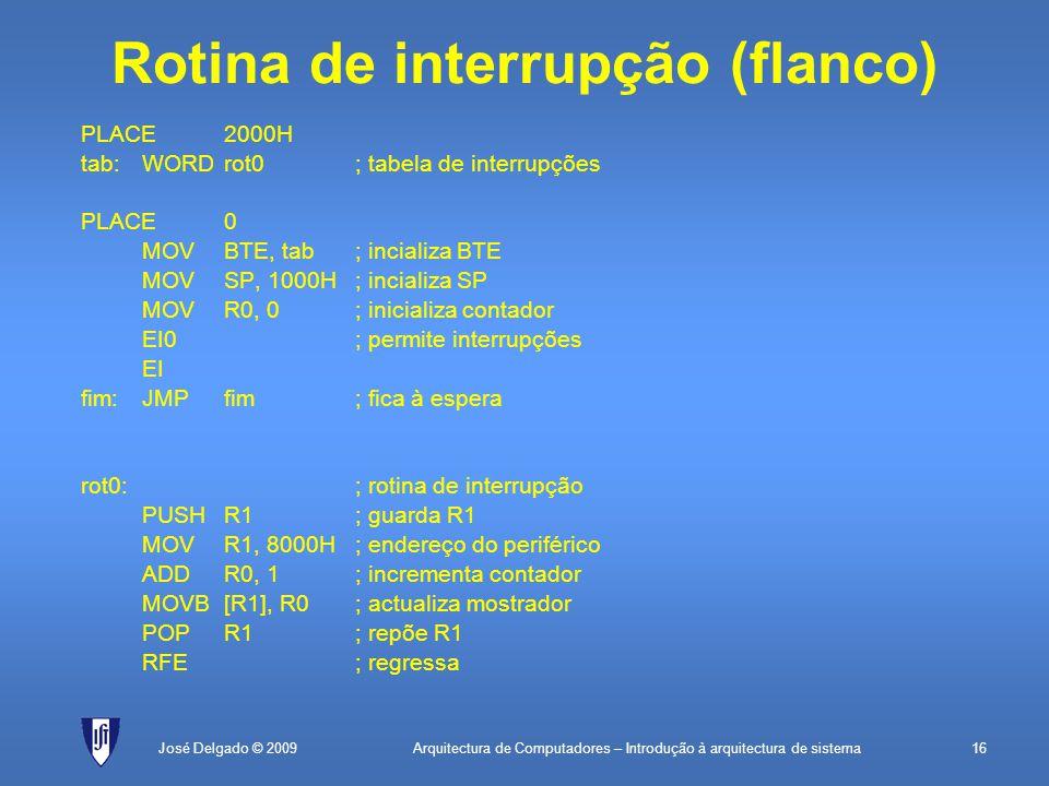 Arquitectura de Computadores – Introdução à arquitectura de sistema16José Delgado © 2009 Rotina de interrupção (flanco) PLACE2000H tab:WORDrot0; tabela de interrupções PLACE0 MOVBTE, tab; incializa BTE MOVSP, 1000H; incializa SP MOVR0, 0; inicializa contador EI0; permite interrupções EI fim:JMPfim; fica à espera rot0:; rotina de interrupção PUSHR1; guarda R1 MOVR1, 8000H; endereço do periférico ADDR0, 1; incrementa contador MOVB[R1], R0; actualiza mostrador POPR1; repõe R1 RFE; regressa