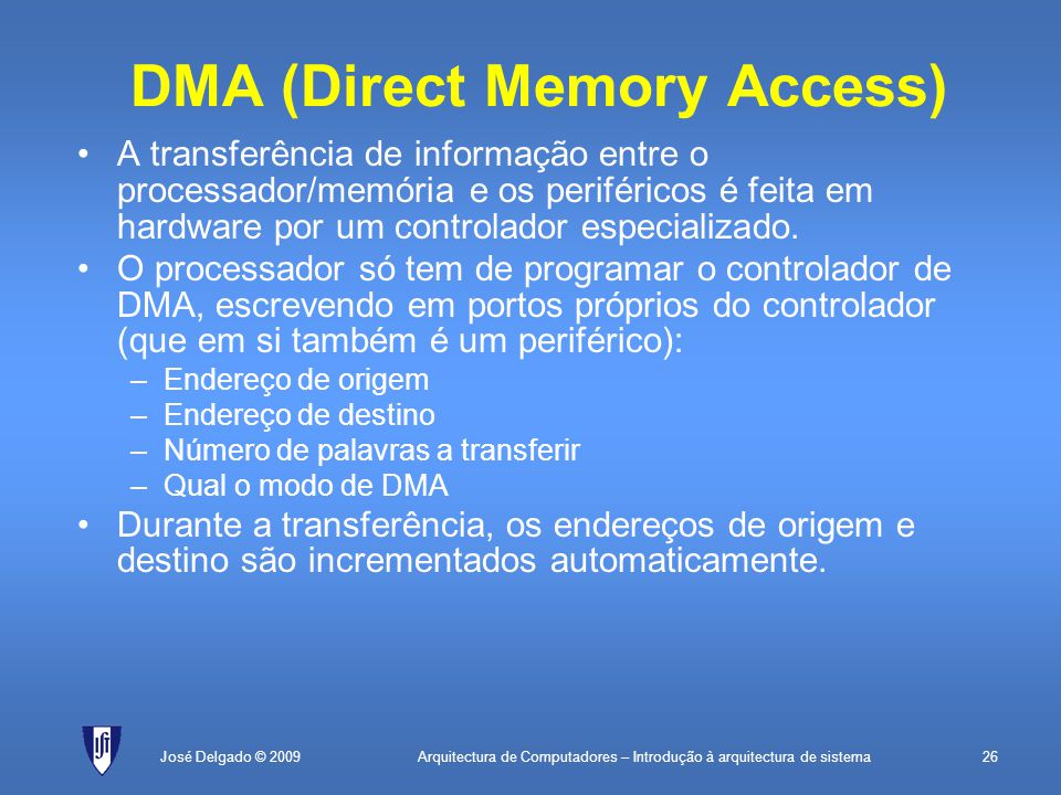 Arquitectura de Computadores – Introdução à arquitectura de sistema26José Delgado © 2009 DMA (Direct Memory Access) A transferência de informação entre o processador/memória e os periféricos é feita em hardware por um controlador especializado.