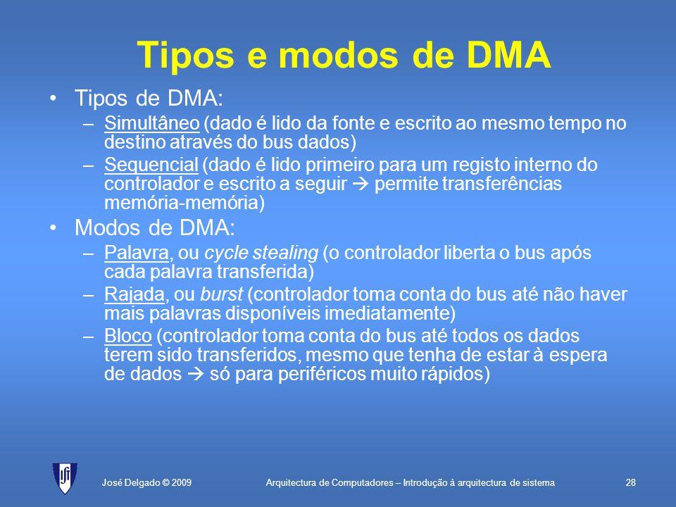 Arquitectura de Computadores – Introdução à arquitectura de sistema28José Delgado © 2009 Tipos e modos de DMA Tipos de DMA: –Simultâneo (dado é lido da fonte e escrito ao mesmo tempo no destino através do bus dados) –Sequencial (dado é lido primeiro para um registo interno do controlador e escrito a seguir  permite transferências memória-memória) Modos de DMA: –Palavra, ou cycle stealing (o controlador liberta o bus após cada palavra transferida) –Rajada, ou burst (controlador toma conta do bus até não haver mais palavras disponíveis imediatamente) –Bloco (controlador toma conta do bus até todos os dados terem sido transferidos, mesmo que tenha de estar à espera de dados  só para periféricos muito rápidos)