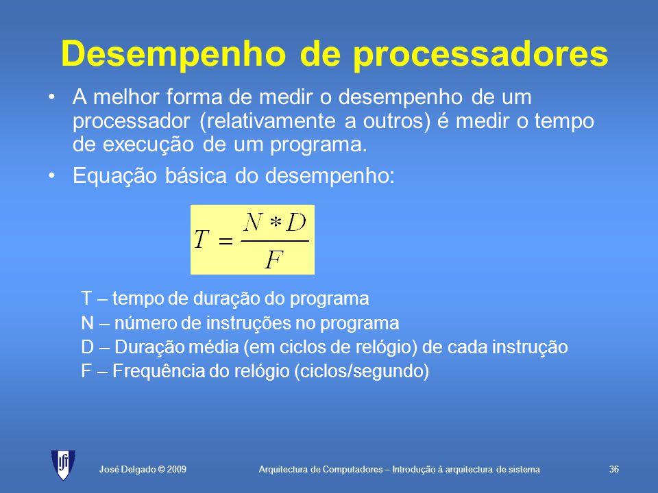 Arquitectura de Computadores – Introdução à arquitectura de sistema36José Delgado © 2009 Desempenho de processadores A melhor forma de medir o desempenho de um processador (relativamente a outros) é medir o tempo de execução de um programa.