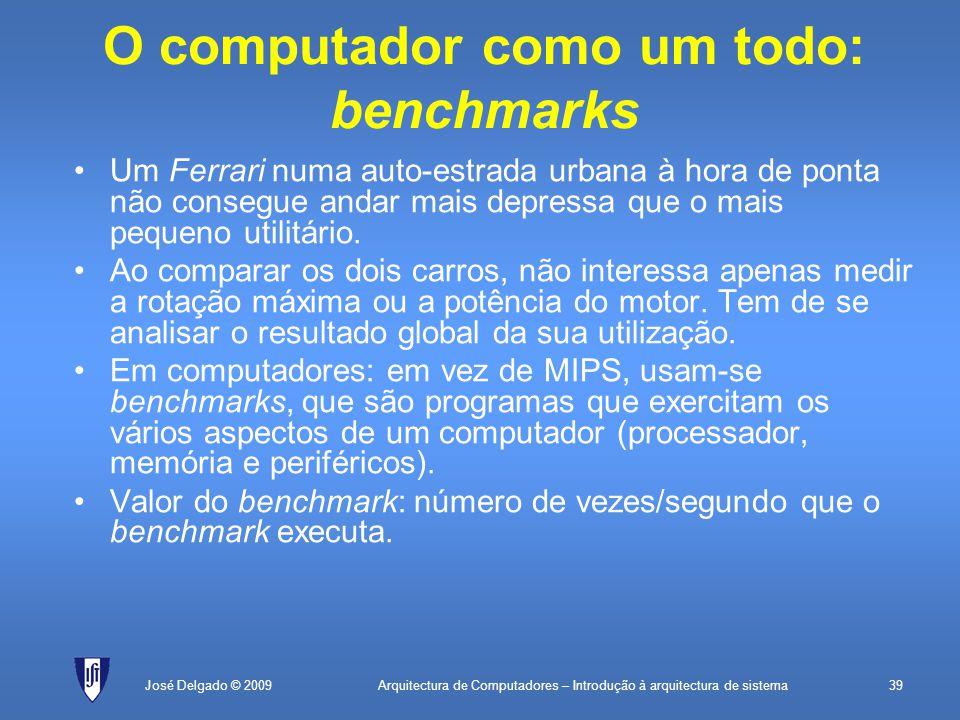 Arquitectura de Computadores – Introdução à arquitectura de sistema39José Delgado © 2009 O computador como um todo: benchmarks Um Ferrari numa auto-estrada urbana à hora de ponta não consegue andar mais depressa que o mais pequeno utilitário.