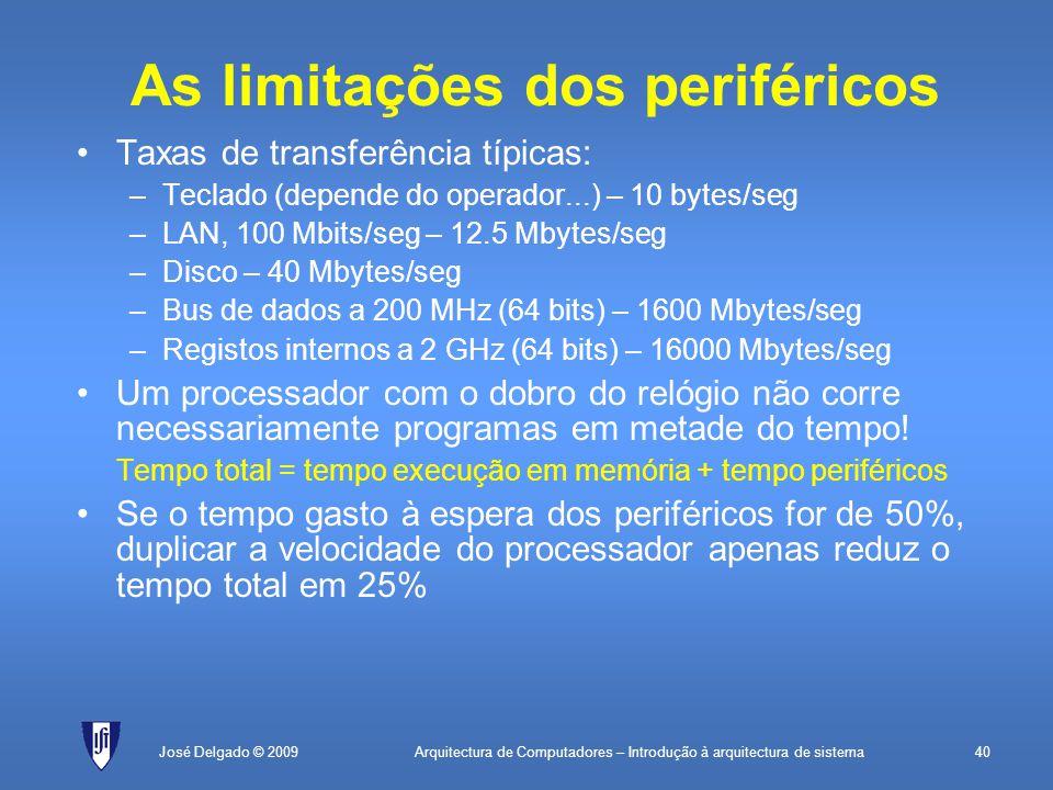 Arquitectura de Computadores – Introdução à arquitectura de sistema40José Delgado © 2009 As limitações dos periféricos Taxas de transferência típicas: –Teclado (depende do operador...) – 10 bytes/seg –LAN, 100 Mbits/seg – 12.5 Mbytes/seg –Disco – 40 Mbytes/seg –Bus de dados a 200 MHz (64 bits) – 1600 Mbytes/seg –Registos internos a 2 GHz (64 bits) – 16000 Mbytes/seg Um processador com o dobro do relógio não corre necessariamente programas em metade do tempo.